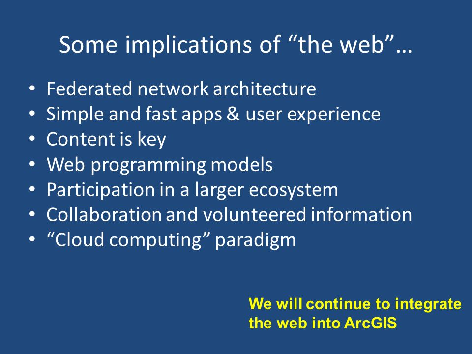 Some implications of the web… Federated network architecture Simple and fast apps & user experience Content is key Web programming models Participation in a larger ecosystem Collaboration and volunteered information Cloud computing paradigm We will continue to integrate the web into ArcGIS