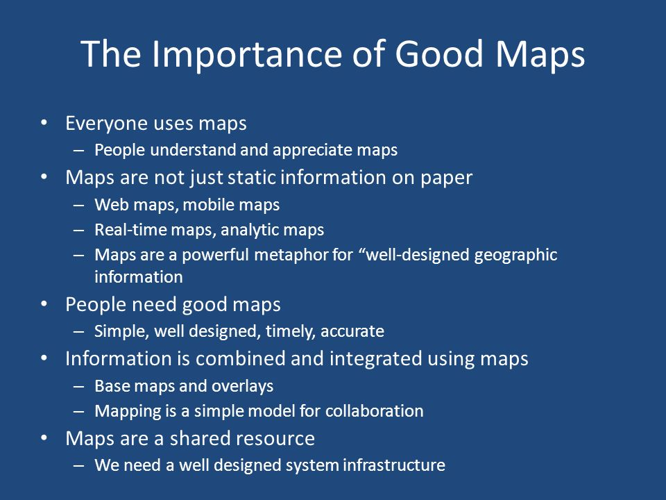 The Importance of Good Maps Everyone uses maps – People understand and appreciate maps Maps are not just static information on paper – Web maps, mobile maps – Real-time maps, analytic maps – Maps are a powerful metaphor for well-designed geographic information People need good maps – Simple, well designed, timely, accurate Information is combined and integrated using maps – Base maps and overlays – Mapping is a simple model for collaboration Maps are a shared resource – We need a well designed system infrastructure