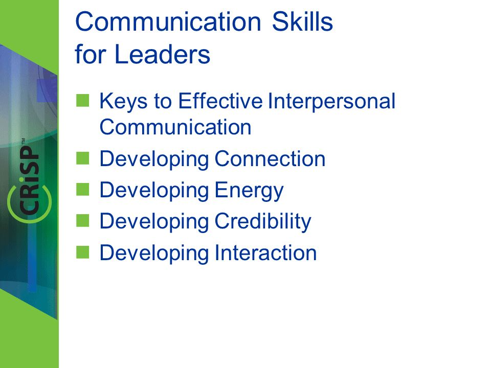 Communication Skills for Leaders Keys to Effective Interpersonal Communication Developing Connection Developing Energy Developing Credibility Developi