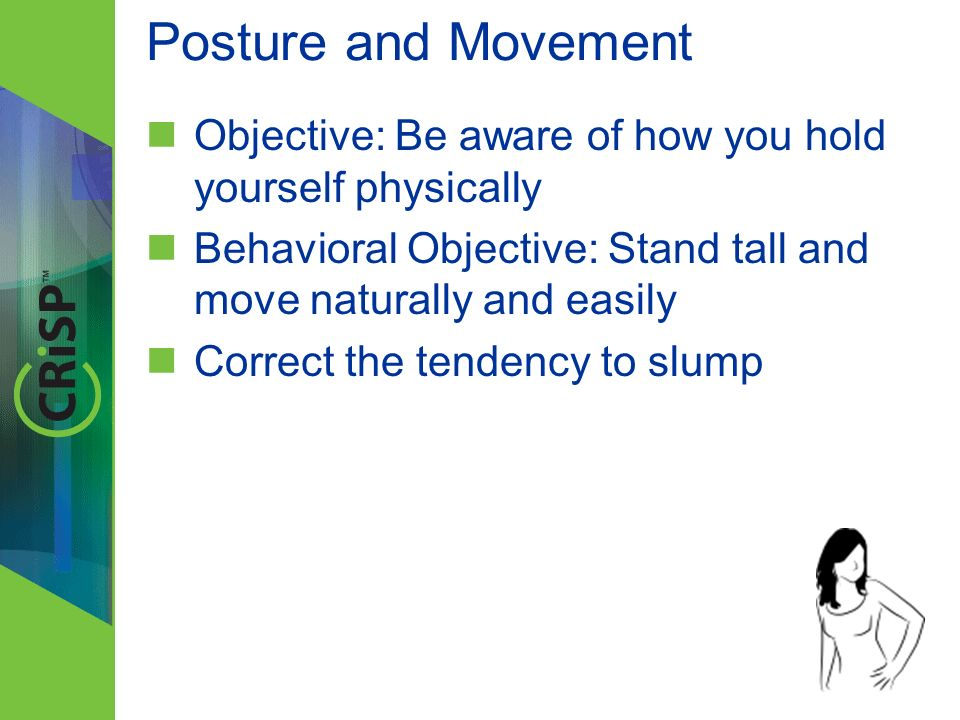 Posture and Movement Objective: Be aware of how you hold yourself physically Behavioral Objective: Stand tall and move naturally and easily Correct th