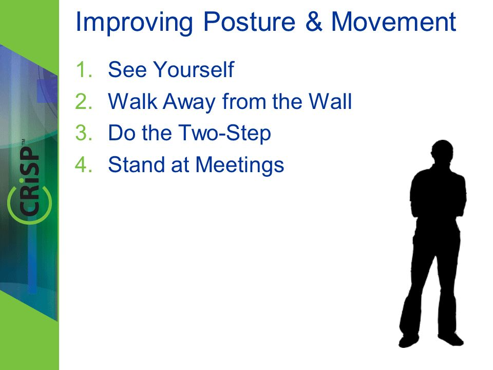 Improving Posture & Movement 1.See Yourself 2.Walk Away from the Wall 3.Do the Two-Step 4.Stand at Meetings