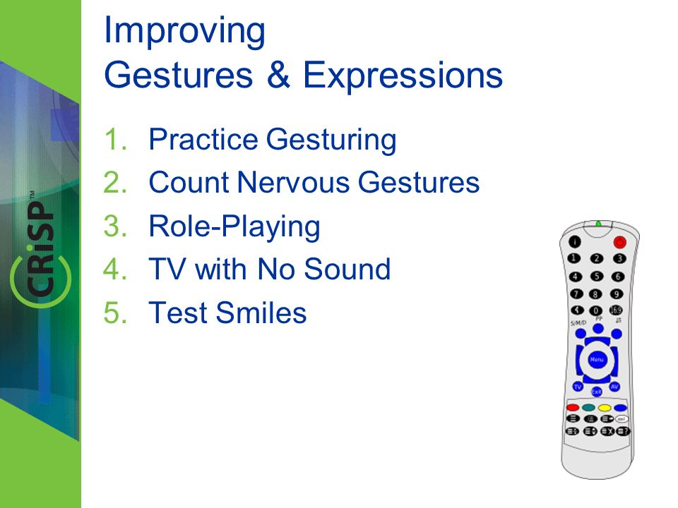 Improving Gestures & Expressions 1.Practice Gesturing 2.Count Nervous Gestures 3.Role-Playing 4.TV with No Sound 5.Test Smiles