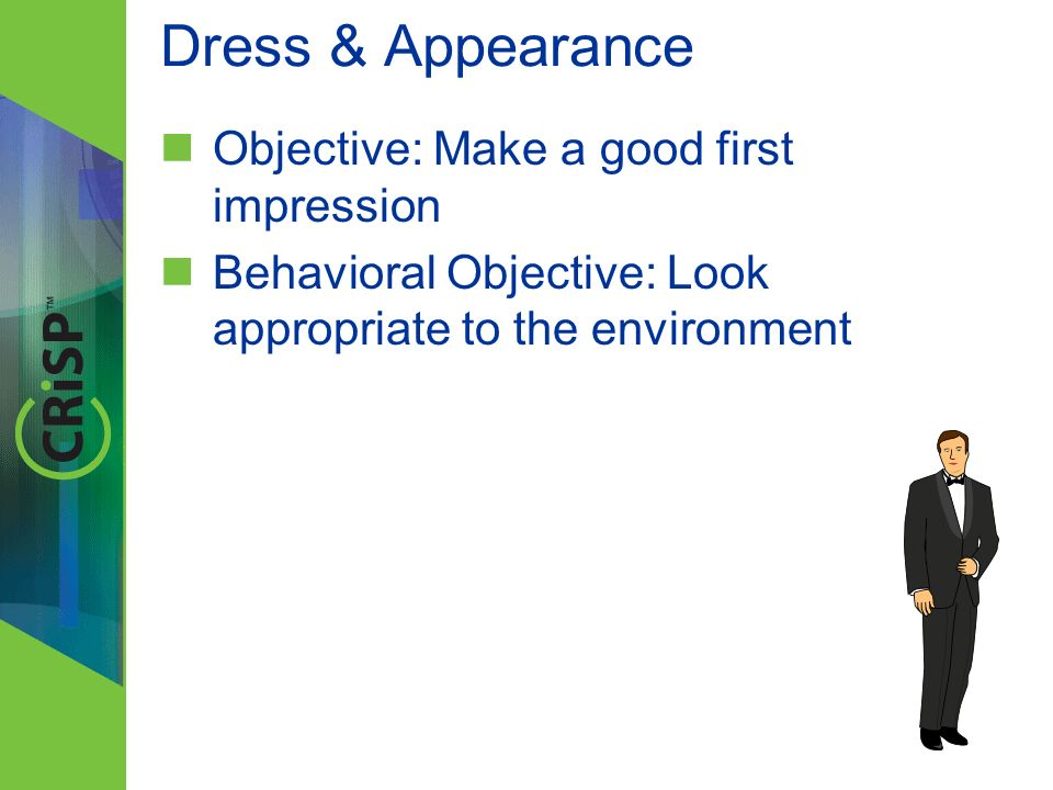 Dress & Appearance Objective: Make a good first impression Behavioral Objective: Look appropriate to the environment
