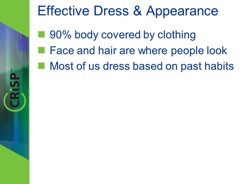 Effective Dress & Appearance 90% body covered by clothing Face and hair are where people look Most of us dress based on past habits