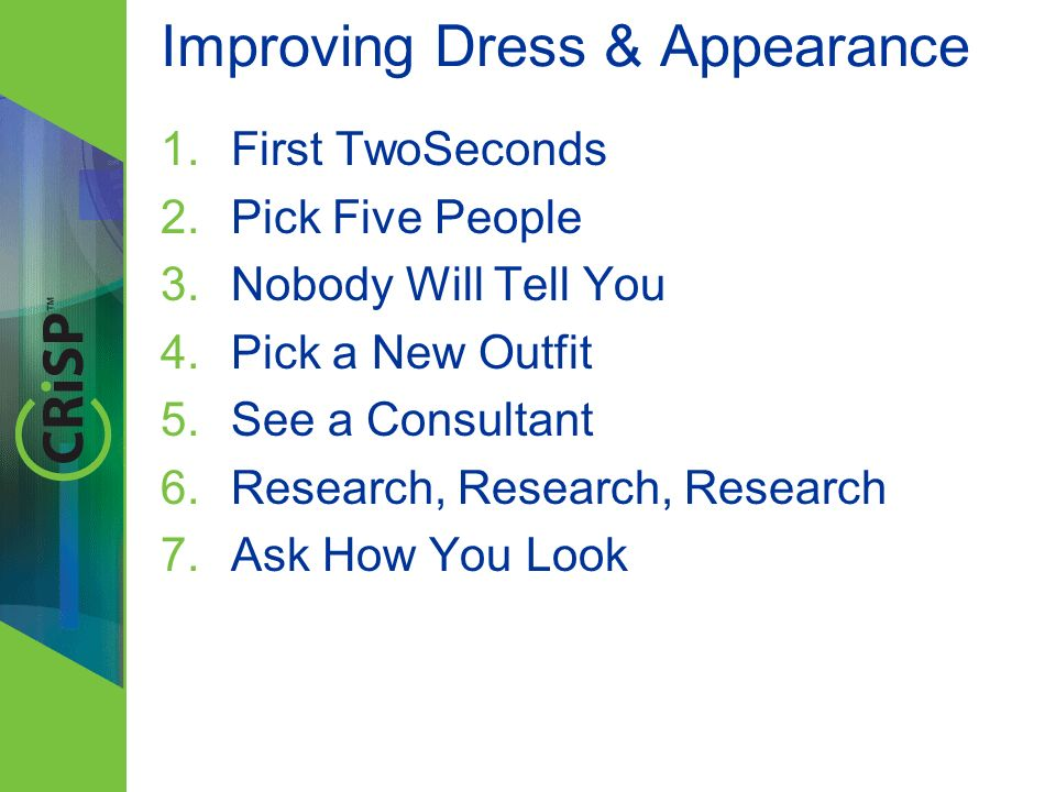 Improving Dress & Appearance 1.First TwoSeconds 2.Pick Five People 3.Nobody Will Tell You 4.Pick a New Outfit 5.See a Consultant 6.Research, Research, Research 7.Ask How You Look