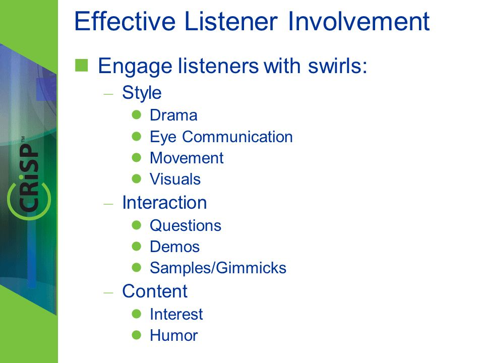 Effective Listener Involvement Engage listeners with swirls: – Style Drama Eye Communication Movement Visuals – Interaction Questions Demos Samples/Gi