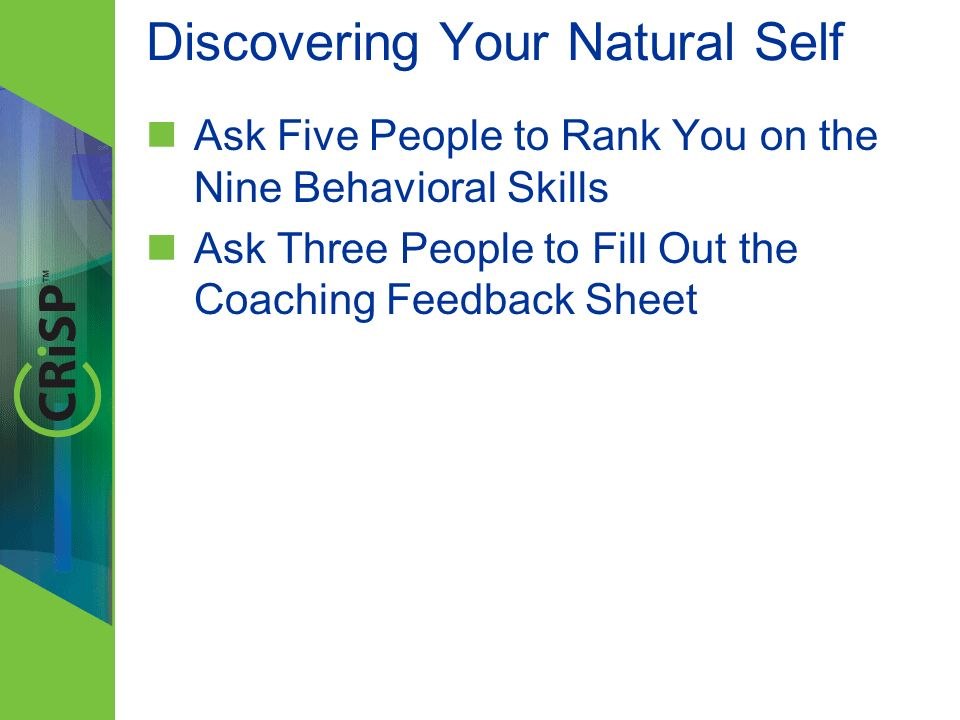Discovering Your Natural Self Ask Five People to Rank You on the Nine Behavioral Skills Ask Three People to Fill Out the Coaching Feedback Sheet