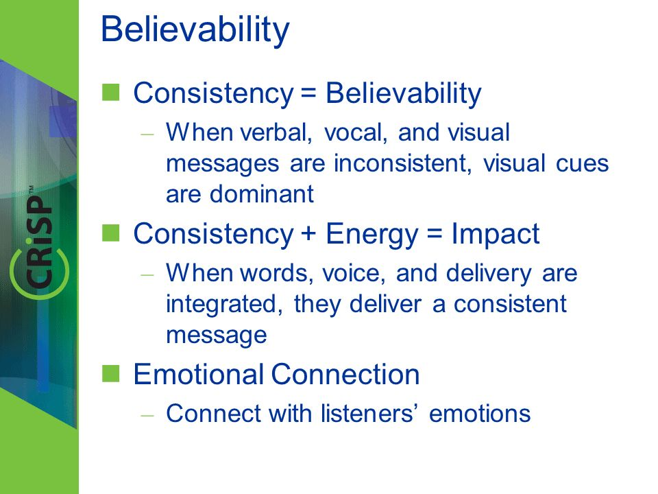 Believability Consistency = Believability – When verbal, vocal, and visual messages are inconsistent, visual cues are dominant Consistency + Energy =