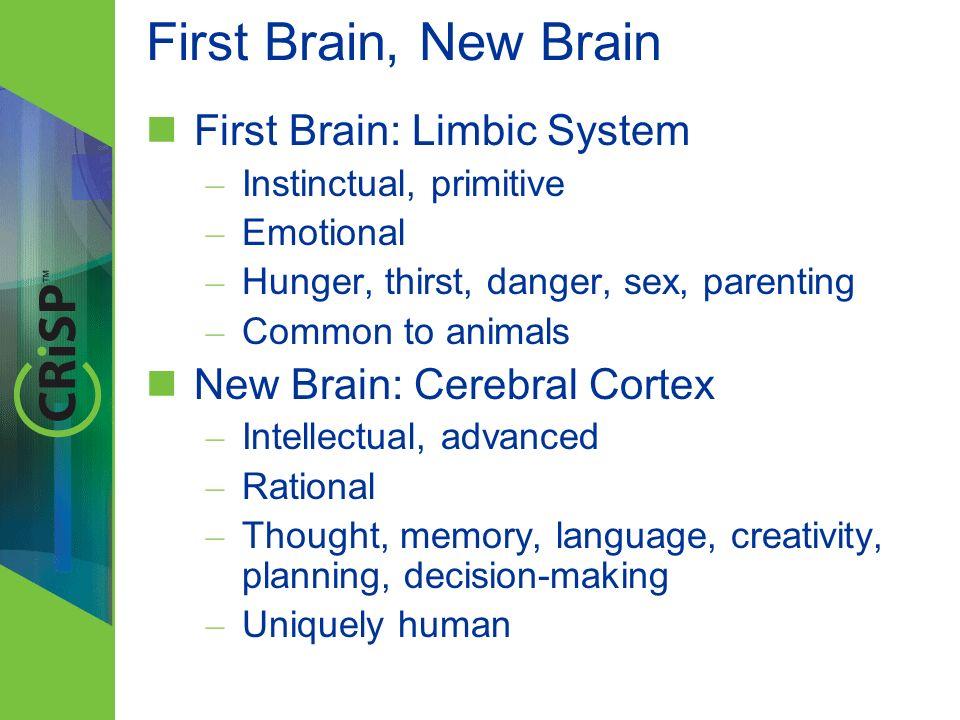 First Brain: Limbic System – Instinctual, primitive – Emotional – Hunger, thirst, danger, sex, parenting – Common to animals New Brain: Cerebral Corte