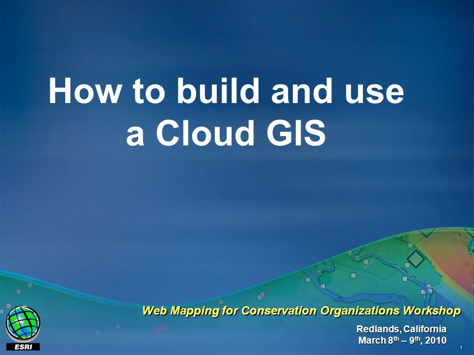 1 How to build and use a Cloud GIS Redlands, California March 8 th – 9 th, 2010 Web Mapping for Conservation Organizations Workshop