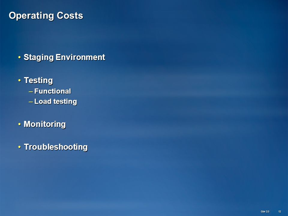 Operating Costs Staging EnvironmentStaging Environment TestingTesting –Functional –Load testing MonitoringMonitoring TroubleshootingTroubleshooting Gov