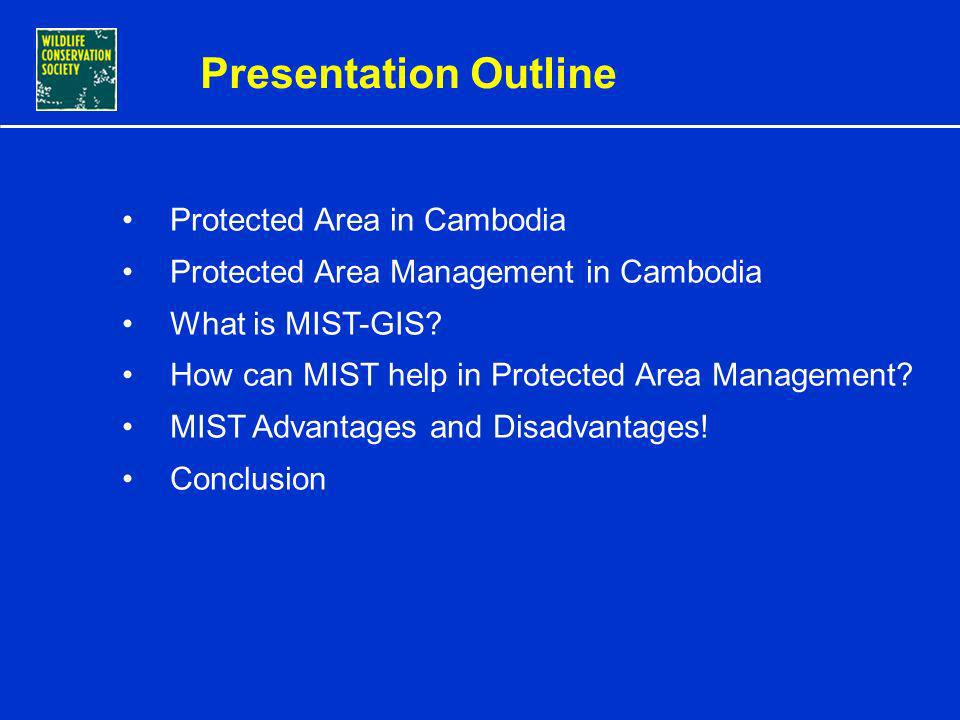 CONSERVATION MANAGEMENT USING INTEGRATED MIST-GIS IN CAMBODIA PROTECTED AREAS By Sorn Pheakdey, MIST-GIS Database and Training Officer WCS Cambodia Pr