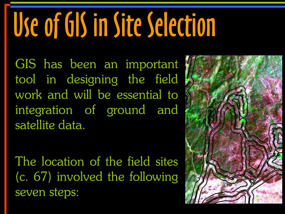 No 7 GIS has been an important tool in designing the field work and will be essential to integration of ground and satellite data. The location of the