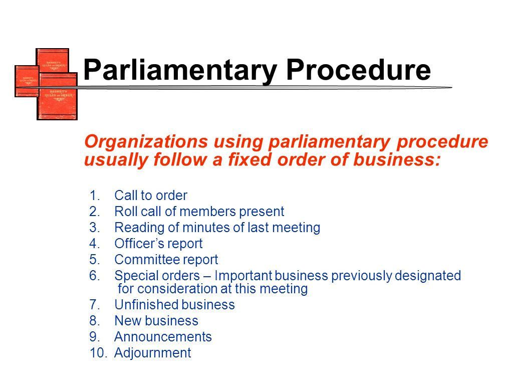 1.Call to order 2.Roll call of members present 3.Reading of minutes of last meeting 4.Officers report 5.Committee report 6.Special orders – Important business previously designated for consideration at this meeting 7.Unfinished business 8.New business 9.Announcements 10.Adjournment Organizations using parliamentary procedure usually follow a fixed order of business: Parliamentary Procedure