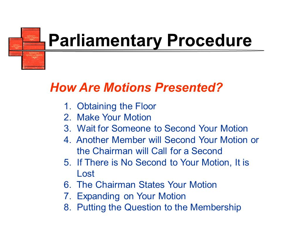 1. Obtaining the Floor 2. Make Your Motion 3. Wait for Someone to Second Your Motion 4.