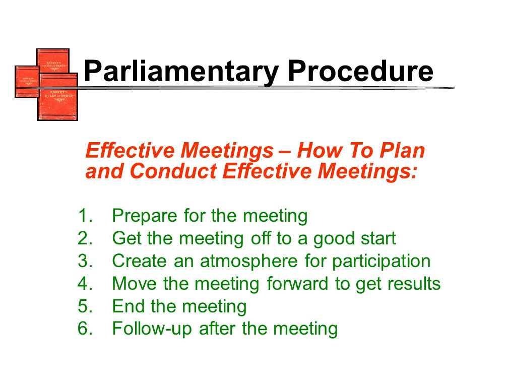 1.Prepare for the meeting 2.Get the meeting off to a good start 3.Create an atmosphere for participation 4.Move the meeting forward to get results 5.End the meeting 6.Follow-up after the meeting Effective Meetings – How To Plan and Conduct Effective Meetings: Parliamentary Procedure