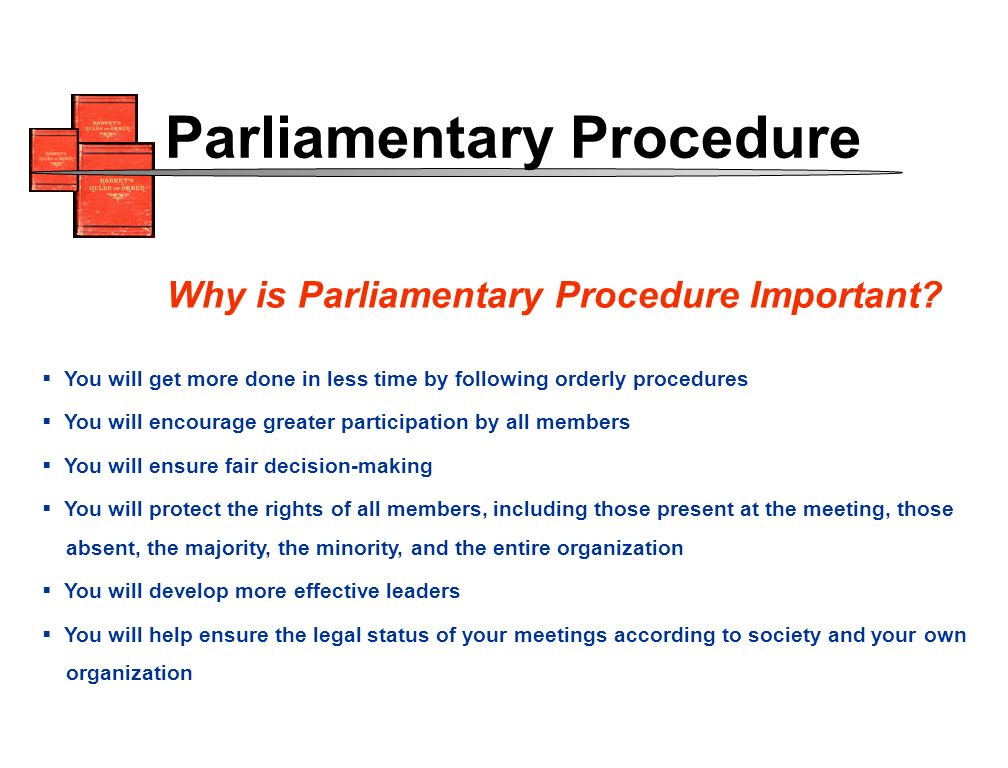 You will get more done in less time by following orderly procedures You will encourage greater participation by all members You will ensure fair decision-making You will protect the rights of all members, including those present at the meeting, those absent, the majority, the minority, and the entire organization You will develop more effective leaders You will help ensure the legal status of your meetings according to society and your own organization Why is Parliamentary Procedure Important.