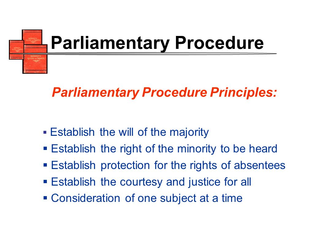 Establish the will of the majority Establish the right of the minority to be heard Establish protection for the rights of absentees Establish the courtesy and justice for all Consideration of one subject at a time Parliamentary Procedure Principles: Parliamentary Procedure