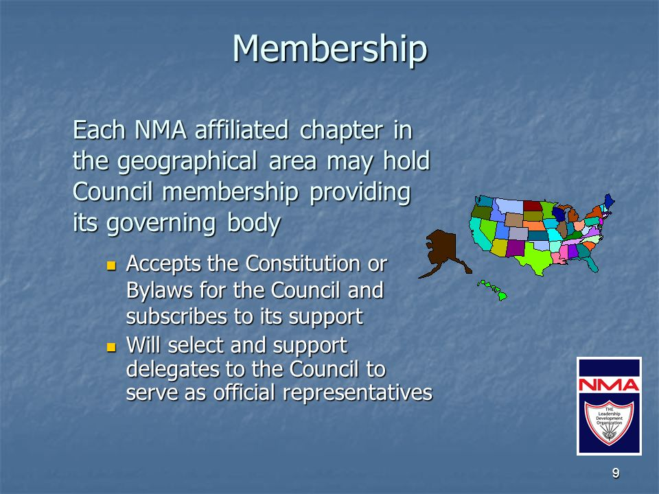 9 Membership Each NMA affiliated chapter in the geographical area may hold Council membership providing its governing body Accepts the Constitution or Bylaws for the Council and subscribes to its support Accepts the Constitution or Bylaws for the Council and subscribes to its support Will select and support delegates to the Council to serve as official representatives Will select and support delegates to the Council to serve as official representatives