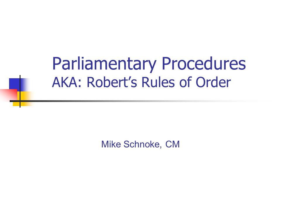 Parliamentary Procedures AKA: Roberts Rules of Order Mike Schnoke, CM