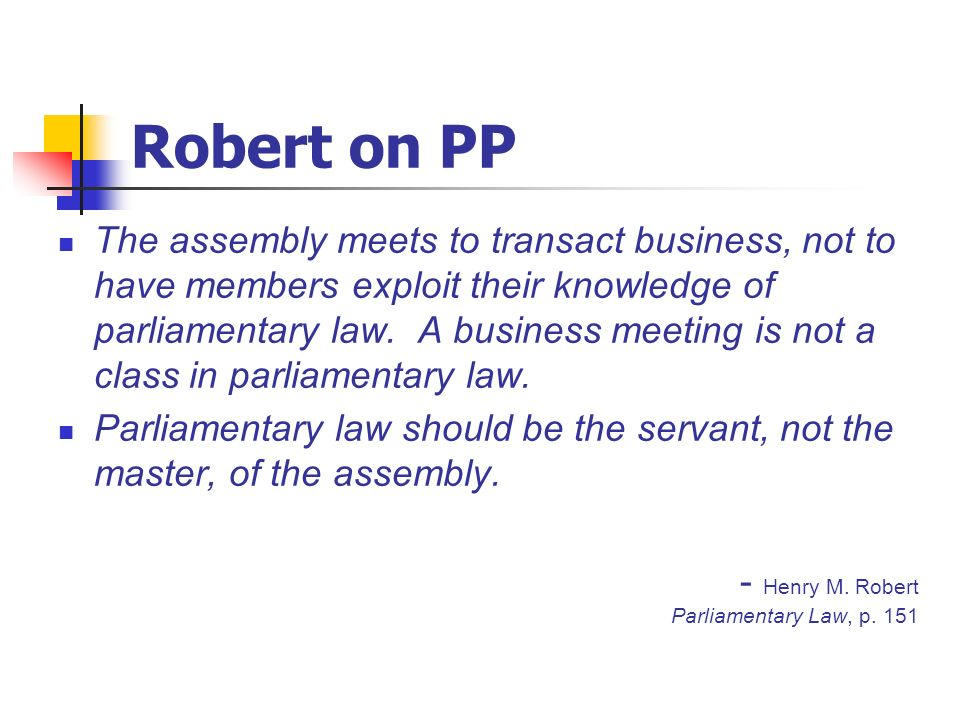 Robert on PP The assembly meets to transact business, not to have members exploit their knowledge of parliamentary law. A business meeting is not a cl