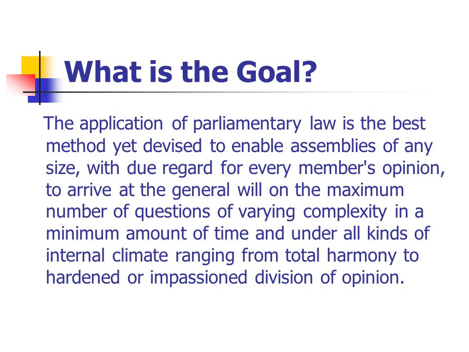 What is the Goal? The application of parliamentary law is the best method yet devised to enable assemblies of any size, with due regard for every memb