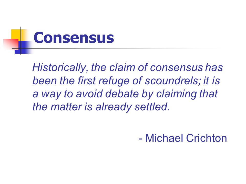 Consensus Historically, the claim of consensus has been the first refuge of scoundrels; it is a way to avoid debate by claiming that the matter is alr