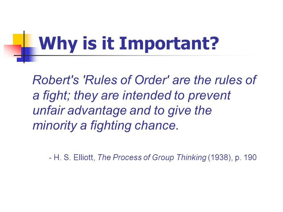 Why is it Important? Robert's 'Rules of Order' are the rules of a fight; they are intended to prevent unfair advantage and to give the minority a figh
