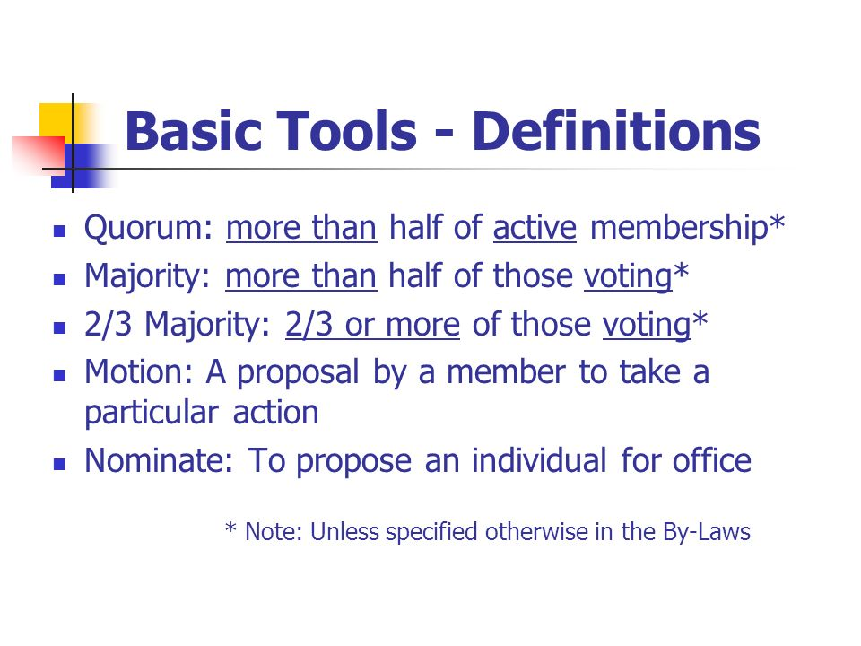 Basic Tools - Definitions Quorum: more than half of active membership* Majority: more than half of those voting* 2/3 Majority: 2/3 or more of those vo