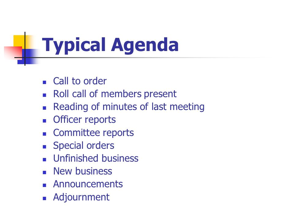 Typical Agenda Call to order Roll call of members present Reading of minutes of last meeting Officer reports Committee reports Special orders Unfinish