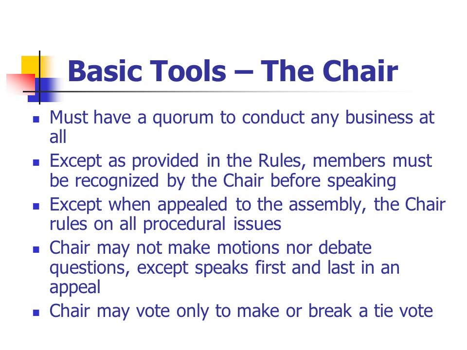 Basic Tools – The Chair Must have a quorum to conduct any business at all Except as provided in the Rules, members must be recognized by the Chair bef