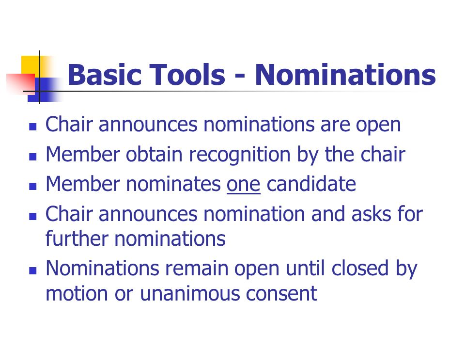 Basic Tools - Nominations Chair announces nominations are open Member obtain recognition by the chair Member nominates one candidate Chair announces n