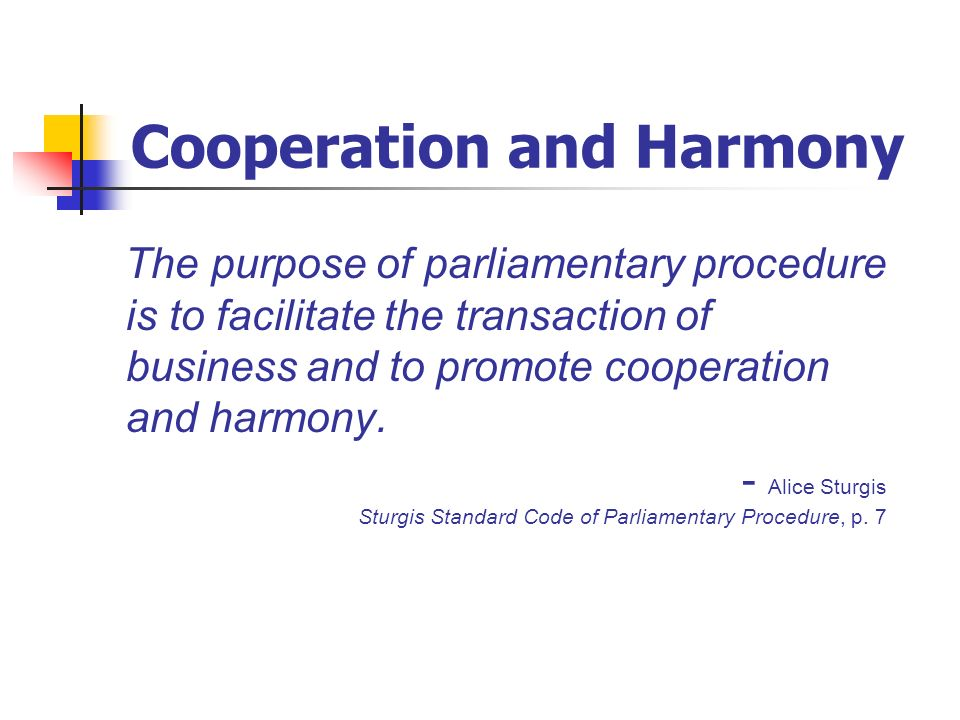 Cooperation and Harmony The purpose of parliamentary procedure is to facilitate the transaction of business and to promote cooperation and harmony. -