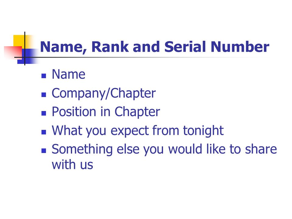 Name, Rank and Serial Number Name Company/Chapter Position in Chapter What you expect from tonight Something else you would like to share with us