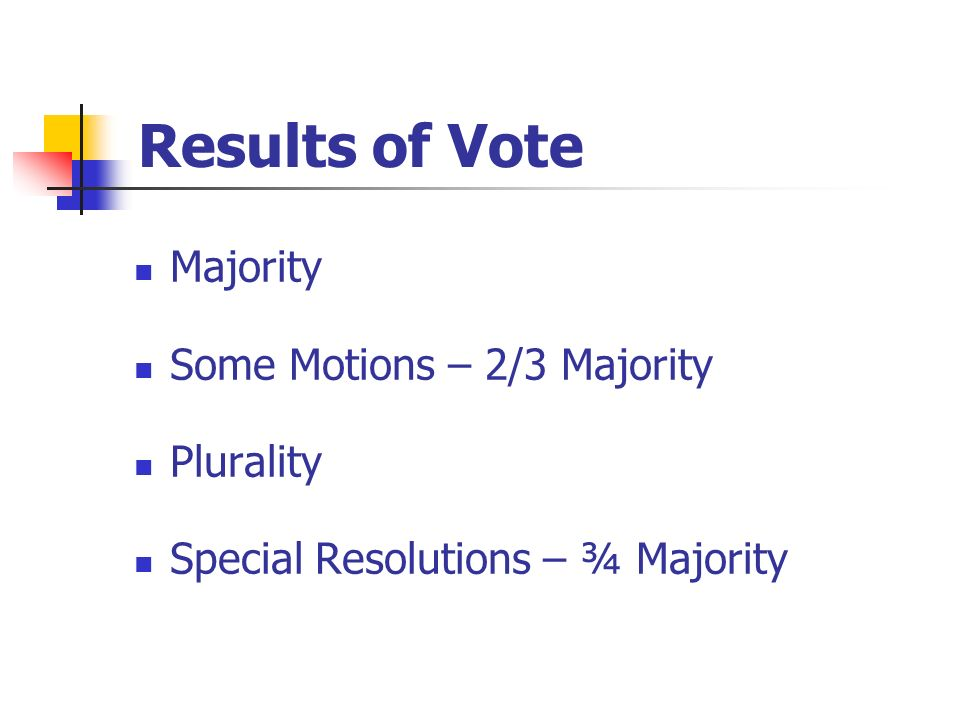Results of Vote Majority Some Motions – 2/3 Majority Plurality Special Resolutions – ¾ Majority