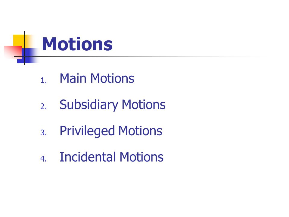 Motions 1. Main Motions 2. Subsidiary Motions 3. Privileged Motions 4. Incidental Motions
