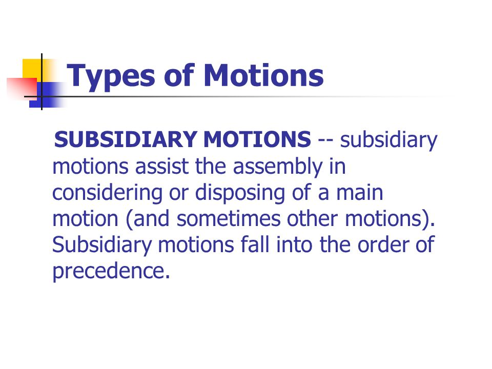 Types of Motions SUBSIDIARY MOTIONS -- subsidiary motions assist the assembly in considering or disposing of a main motion (and sometimes other motion