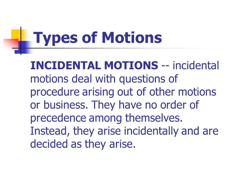 Types of Motions INCIDENTAL MOTIONS -- incidental motions deal with questions of procedure arising out of other motions or business. They have no orde