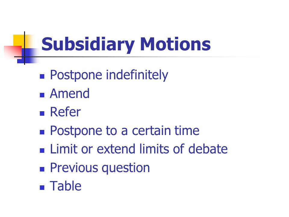 Subsidiary Motions Postpone indefinitely Amend Refer Postpone to a certain time Limit or extend limits of debate Previous question Table