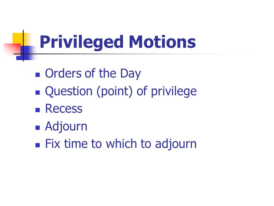 Privileged Motions Orders of the Day Question (point) of privilege Recess Adjourn Fix time to which to adjourn