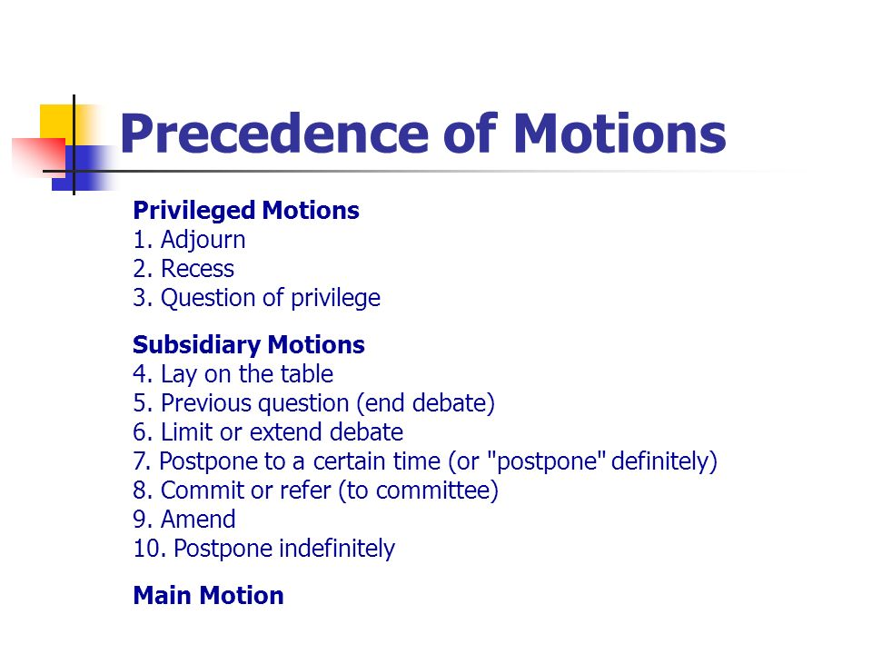 Precedence of Motions Privileged Motions 1. Adjourn 2. Recess 3. Question of privilege Subsidiary Motions 4. Lay on the table 5. Previous question (en