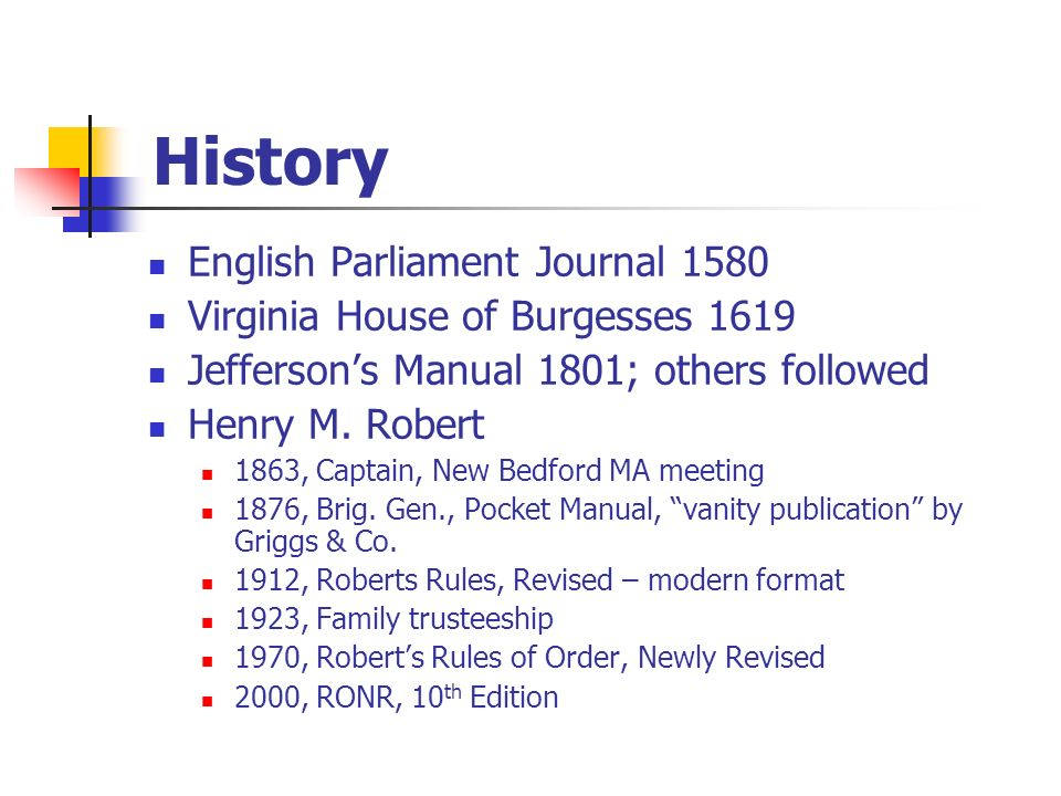 History English Parliament Journal 1580 Virginia House of Burgesses 1619 Jeffersons Manual 1801; others followed Henry M. Robert 1863, Captain, New Be