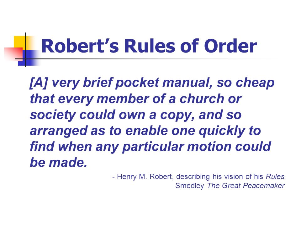 Roberts Rules of Order [A] very brief pocket manual, so cheap that every member of a church or society could own a copy, and so arranged as to enable