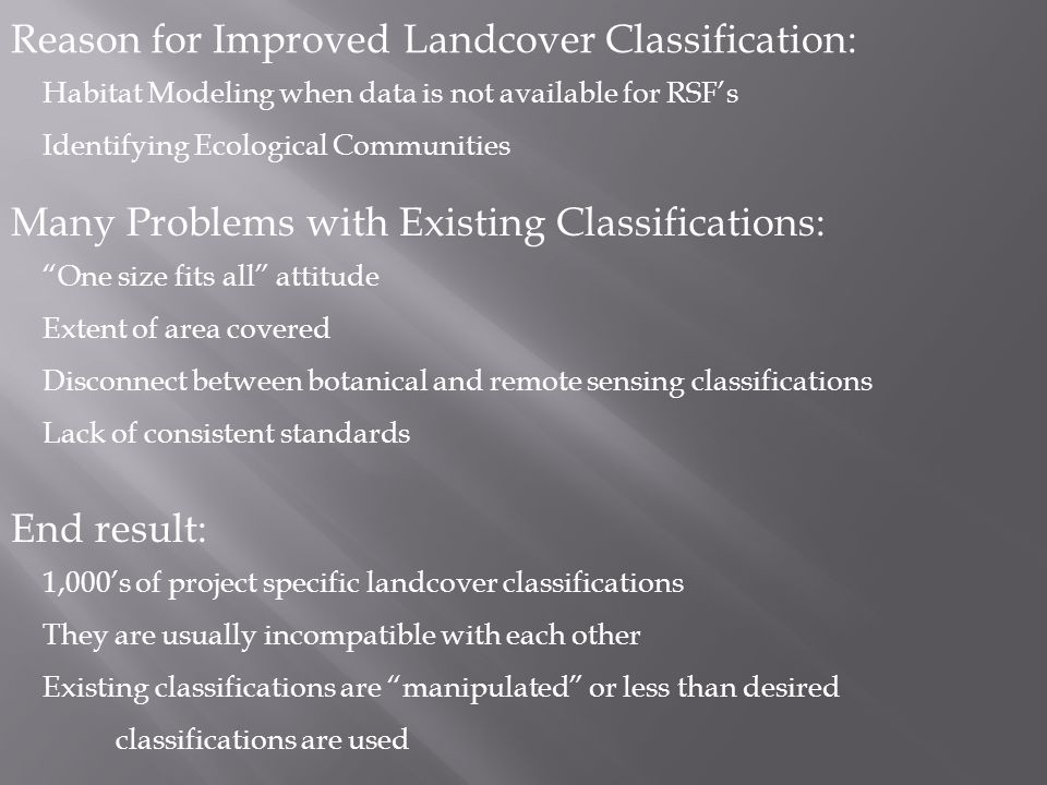Reason for Improved Landcover Classification: Habitat Modeling when data is not available for RSFs Identifying Ecological Communities Many Problems with Existing Classifications: One size fits all attitude Extent of area covered Disconnect between botanical and remote sensing classifications Lack of consistent standards End result: 1,000s of project specific landcover classifications They are usually incompatible with each other Existing classifications are manipulated or less than desired classifications are used