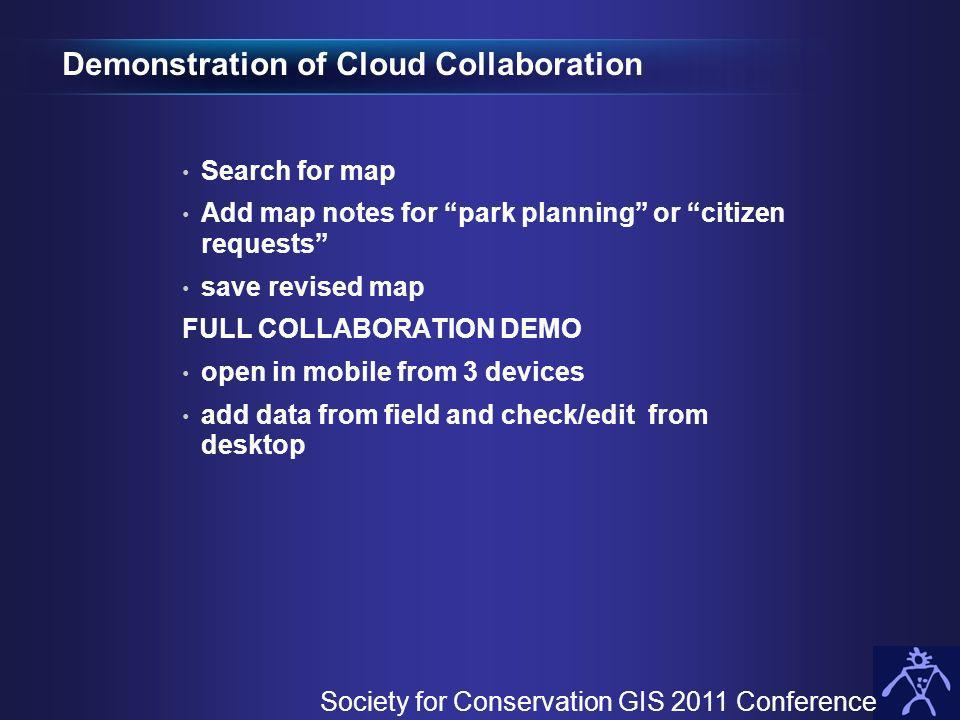 Demonstration of Cloud Collaboration Search for map Add map notes for park planning or citizen requests save revised map FULL COLLABORATION DEMO open in mobile from 3 devices add data from field and check/edit from desktop Society for Conservation GIS 2011 Conference