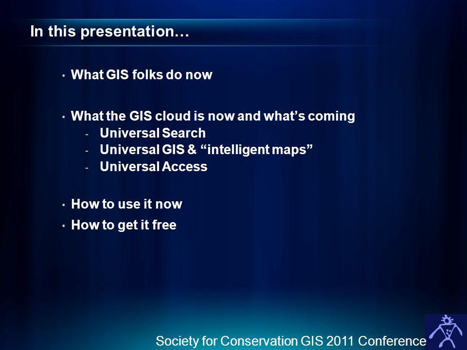 In this presentation… What GIS folks do now What the GIS cloud is now and whats coming - Universal Search - Universal GIS & intelligent maps - Universal Access How to use it now How to get it free Society for Conservation GIS 2011 Conference