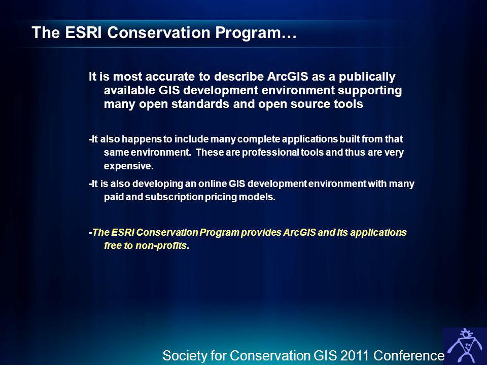 The ESRI Conservation Program… It is most accurate to describe ArcGIS as a publically available GIS development environment supporting many open standards and open source tools -It also happens to include many complete applications built from that same environment.