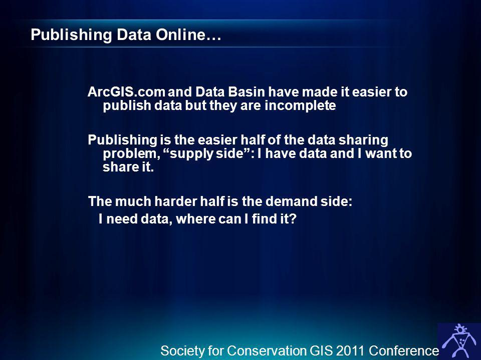 Publishing Data Online… ArcGIS.com and Data Basin have made it easier to publish data but they are incomplete Publishing is the easier half of the data sharing problem, supply side: I have data and I want to share it.