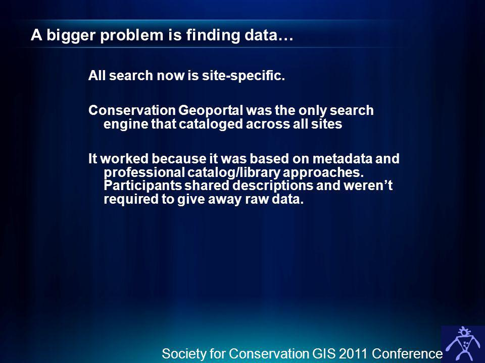 Society for Conservation GIS 2011 Conference A bigger problem is finding data… All search now is site-specific. Conservation Geoportal was the only se