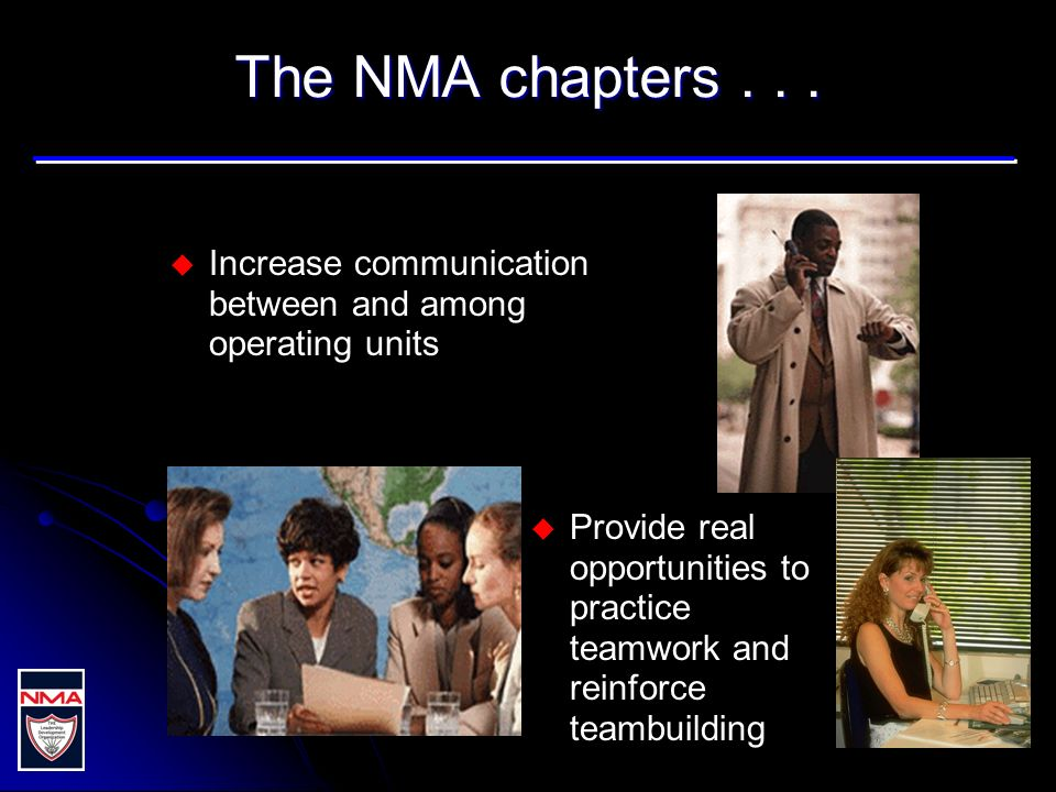 The NMA chapters... u u Increase communication between and among operating units u u Provide real opportunities to practice teamwork and reinforce tea